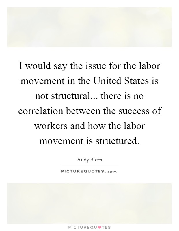 I would say the issue for the labor movement in the United States is not structural... there is no correlation between the success of workers and how the labor movement is structured Picture Quote #1
