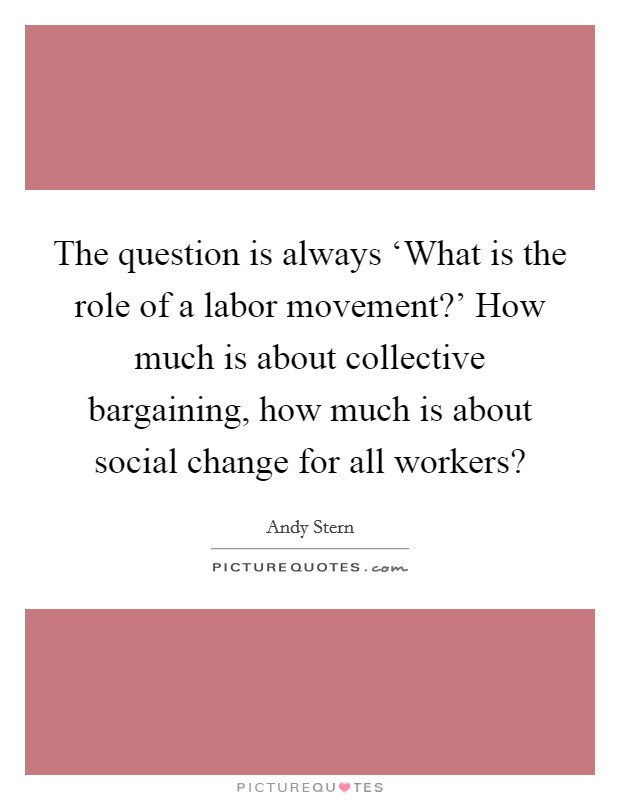 The question is always 'What is the role of a labor movement?' How much is about collective bargaining, how much is about social change for all workers? Picture Quote #1