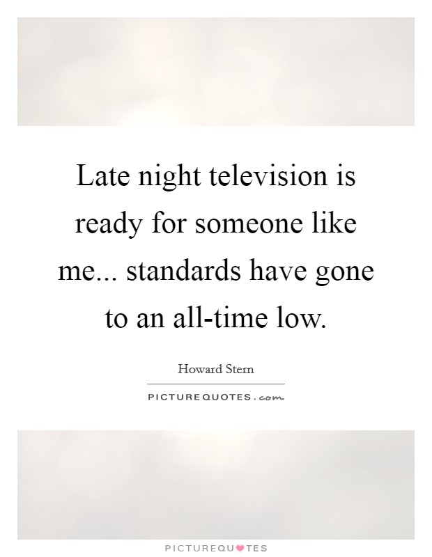 Late night television is ready for someone like me... standards have gone to an all-time low Picture Quote #1