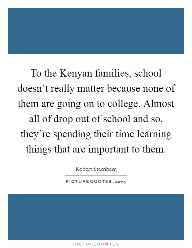 To the Kenyan families, school doesn't really matter because none of them are going on to college. Almost all of drop out of school and so, they're spending their time learning things that are important to them Picture Quote #1