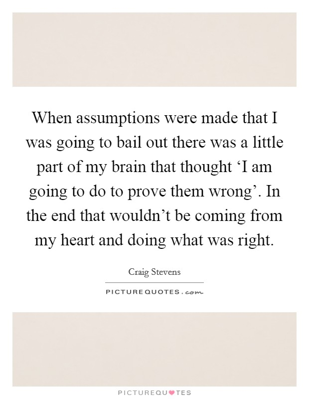 When assumptions were made that I was going to bail out there was a little part of my brain that thought 'I am going to do to prove them wrong'. In the end that wouldn't be coming from my heart and doing what was right Picture Quote #1