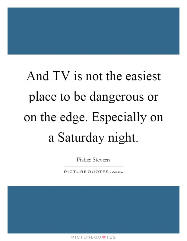 And TV is not the easiest place to be dangerous or on the edge. Especially on a Saturday night Picture Quote #1