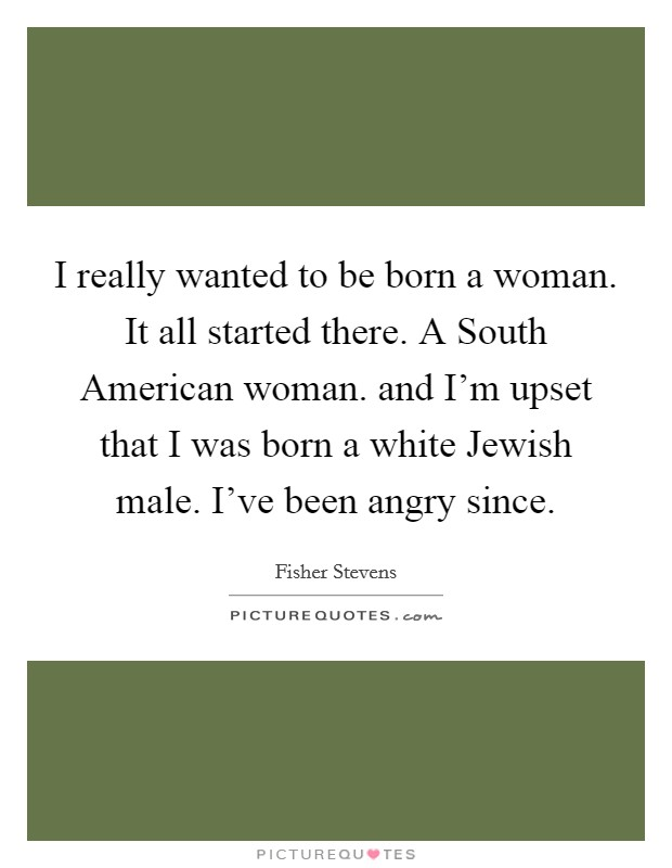 I really wanted to be born a woman. It all started there. A South American woman. and I'm upset that I was born a white Jewish male. I've been angry since Picture Quote #1