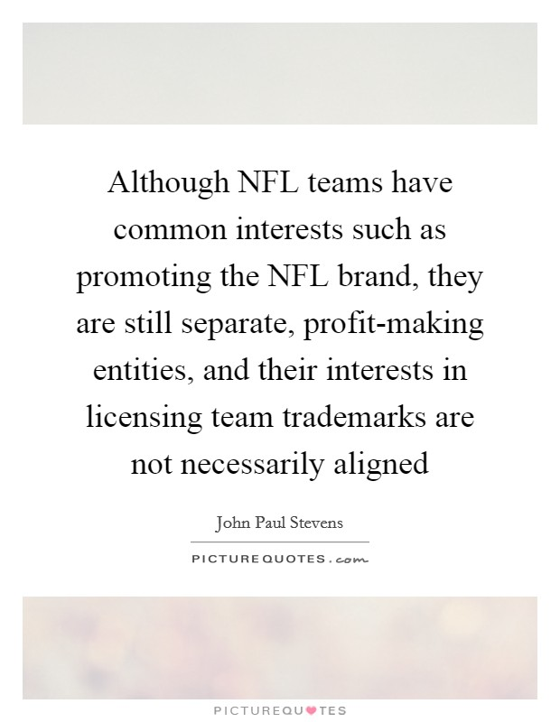 Although NFL teams have common interests such as promoting the NFL brand, they are still separate, profit-making entities, and their interests in licensing team trademarks are not necessarily aligned Picture Quote #1