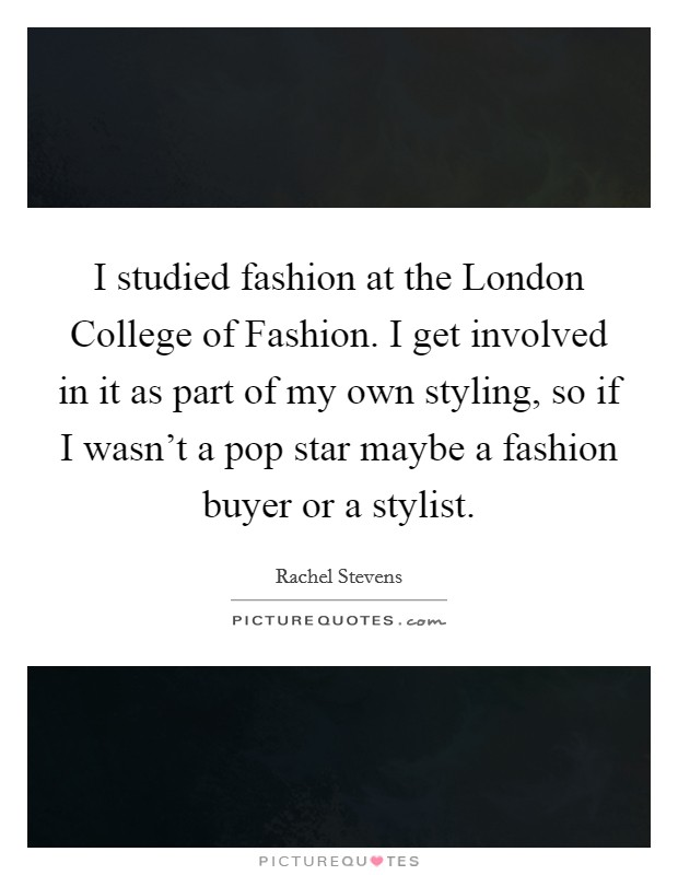 I studied fashion at the London College of Fashion. I get involved in it as part of my own styling, so if I wasn't a pop star maybe a fashion buyer or a stylist Picture Quote #1