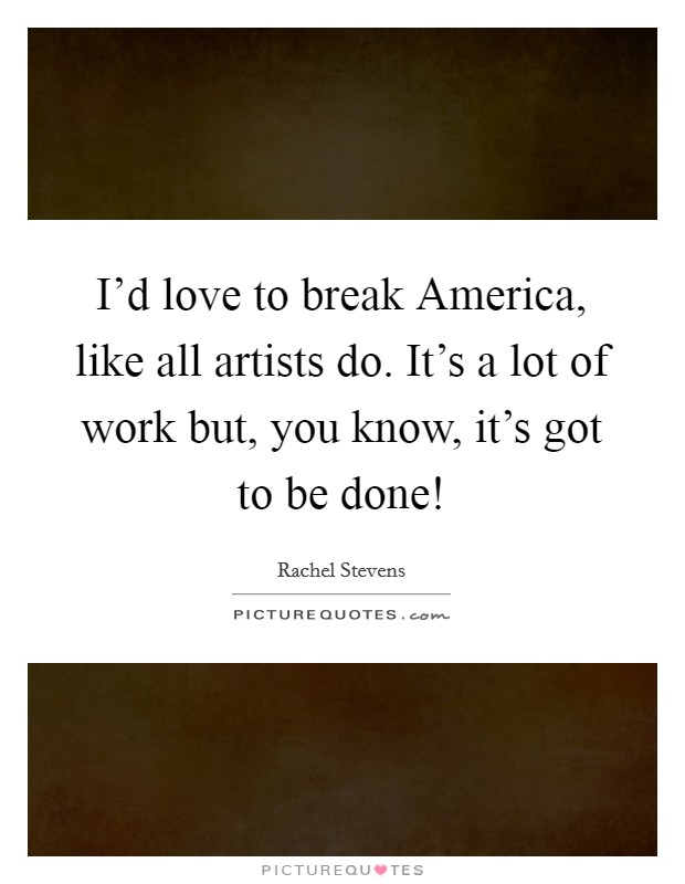 I'd love to break America, like all artists do. It's a lot of work but, you know, it's got to be done! Picture Quote #1