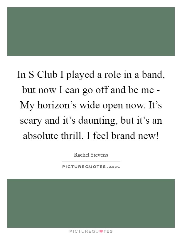 In S Club I played a role in a band, but now I can go off and be me - My horizon's wide open now. It's scary and it's daunting, but it's an absolute thrill. I feel brand new! Picture Quote #1