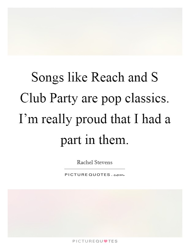 Songs like Reach and S Club Party are pop classics. I'm really proud that I had a part in them Picture Quote #1