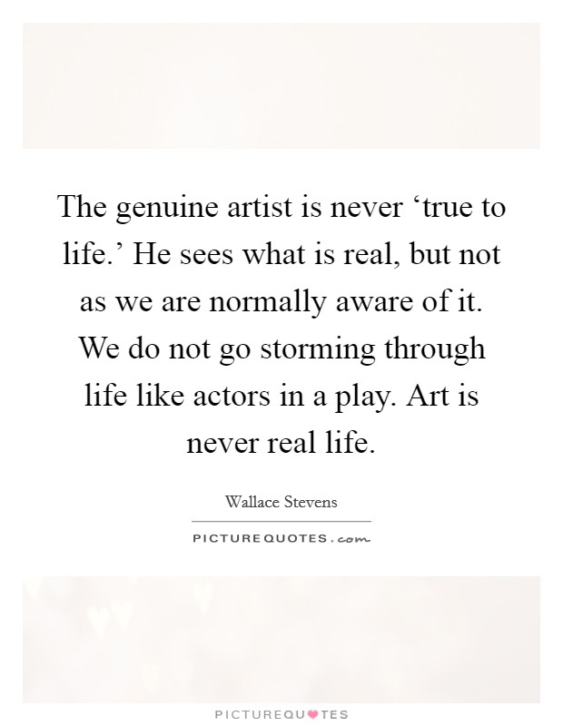 The genuine artist is never 'true to life.' He sees what is real, but not as we are normally aware of it. We do not go storming through life like actors in a play. Art is never real life Picture Quote #1