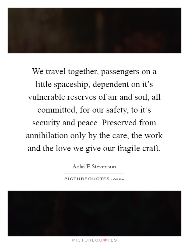 We travel together, passengers on a little spaceship, dependent on it's vulnerable reserves of air and soil, all committed, for our safety, to it's security and peace. Preserved from annihilation only by the care, the work and the love we give our fragile craft Picture Quote #1