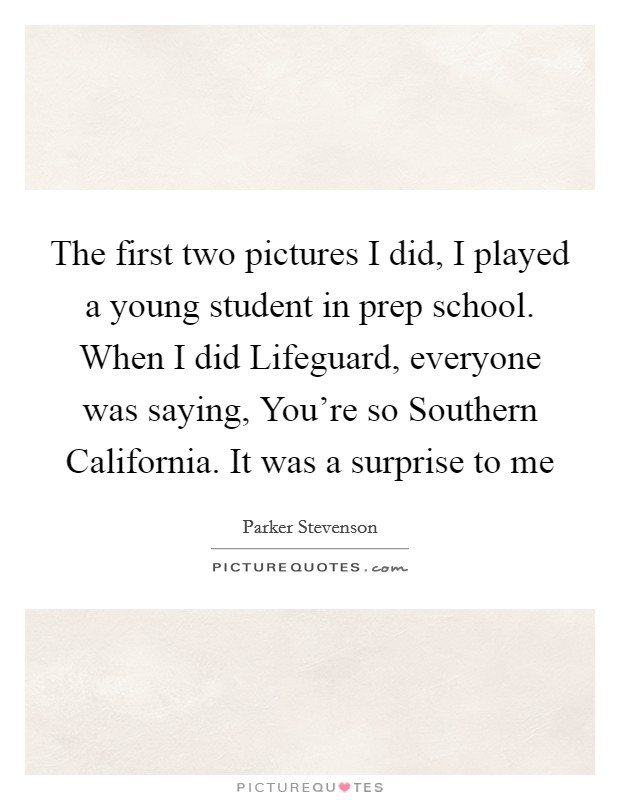 The first two pictures I did, I played a young student in prep school. When I did Lifeguard, everyone was saying, You're so Southern California. It was a surprise to me Picture Quote #1