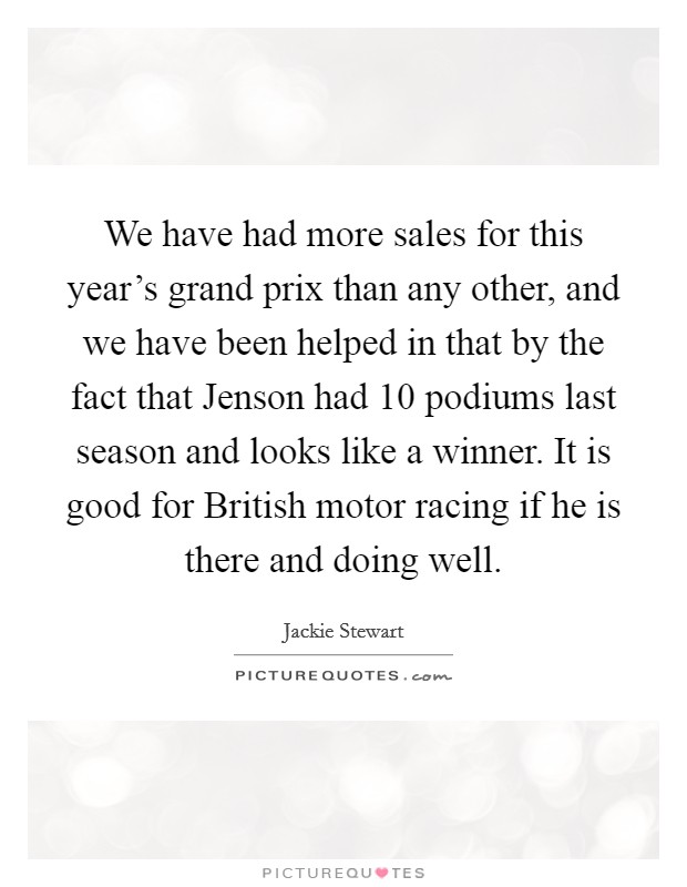 We have had more sales for this year's grand prix than any other, and we have been helped in that by the fact that Jenson had 10 podiums last season and looks like a winner. It is good for British motor racing if he is there and doing well Picture Quote #1