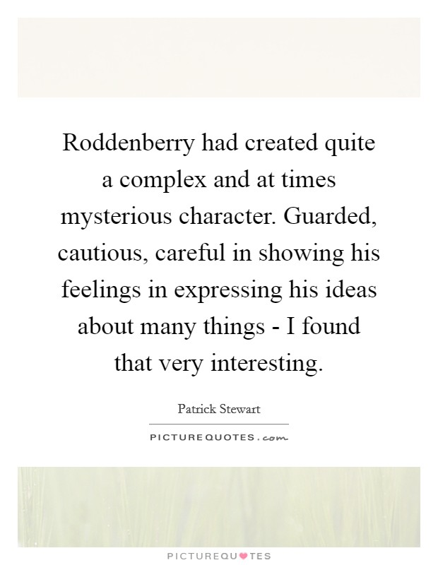Roddenberry had created quite a complex and at times mysterious character. Guarded, cautious, careful in showing his feelings in expressing his ideas about many things - I found that very interesting Picture Quote #1