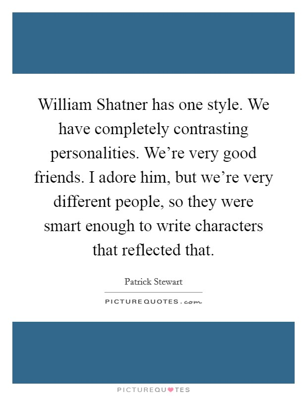 William Shatner has one style. We have completely contrasting personalities. We're very good friends. I adore him, but we're very different people, so they were smart enough to write characters that reflected that Picture Quote #1