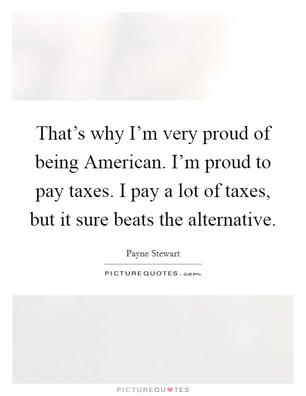 That's why I'm very proud of being American. I'm proud to pay taxes. I pay a lot of taxes, but it sure beats the alternative Picture Quote #1