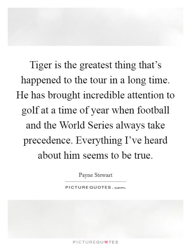Tiger is the greatest thing that's happened to the tour in a long time. He has brought incredible attention to golf at a time of year when football and the World Series always take precedence. Everything I've heard about him seems to be true Picture Quote #1