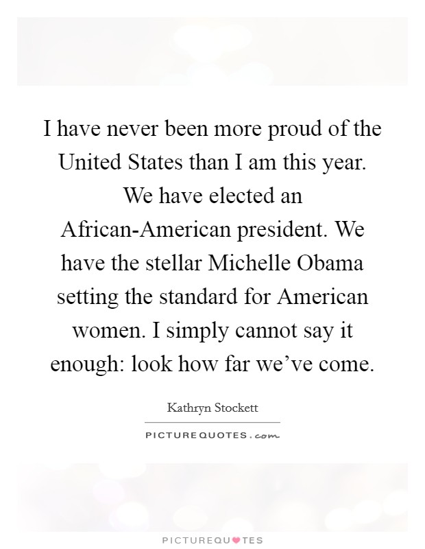 I have never been more proud of the United States than I am this year. We have elected an African-American president. We have the stellar Michelle Obama setting the standard for American women. I simply cannot say it enough: look how far we've come Picture Quote #1