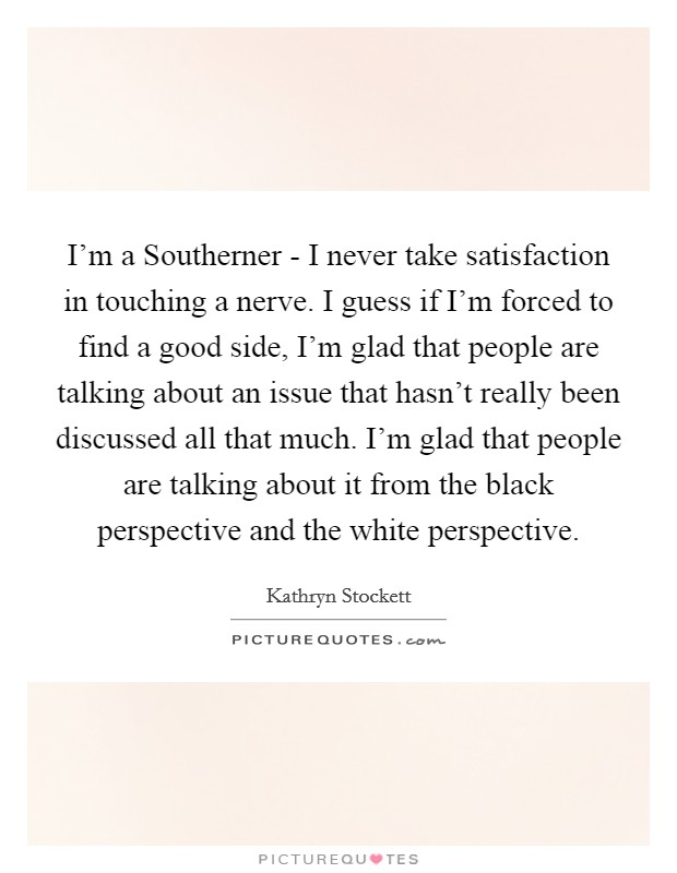 I'm a Southerner - I never take satisfaction in touching a nerve. I guess if I'm forced to find a good side, I'm glad that people are talking about an issue that hasn't really been discussed all that much. I'm glad that people are talking about it from the black perspective and the white perspective Picture Quote #1