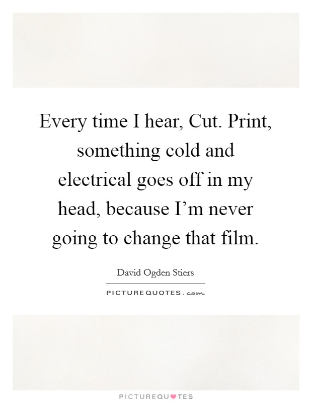 Every time I hear, Cut. Print, something cold and electrical goes off in my head, because I'm never going to change that film Picture Quote #1