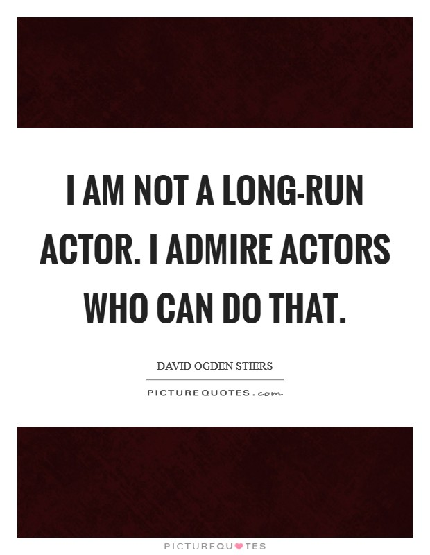 I am not a long-run actor. I admire actors who can do that Picture Quote #1