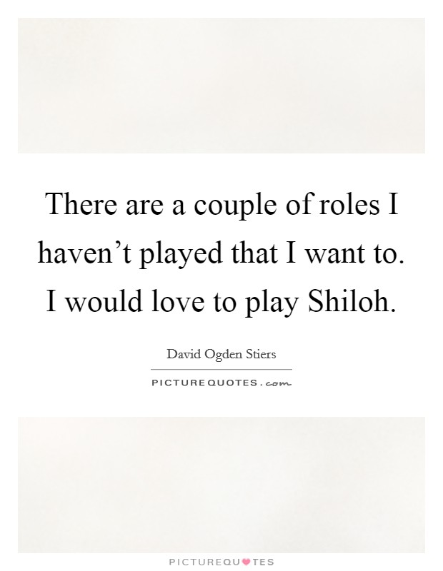 There are a couple of roles I haven't played that I want to. I would love to play Shiloh Picture Quote #1