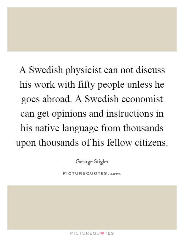 A Swedish physicist can not discuss his work with fifty people unless he goes abroad. A Swedish economist can get opinions and instructions in his native language from thousands upon thousands of his fellow citizens Picture Quote #1
