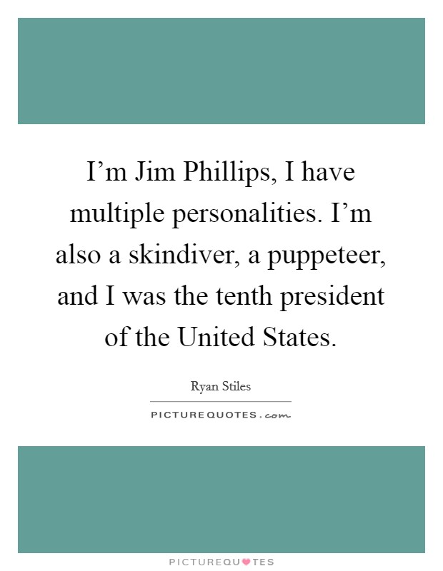 I'm Jim Phillips, I have multiple personalities. I'm also a skindiver, a puppeteer, and I was the tenth president of the United States Picture Quote #1