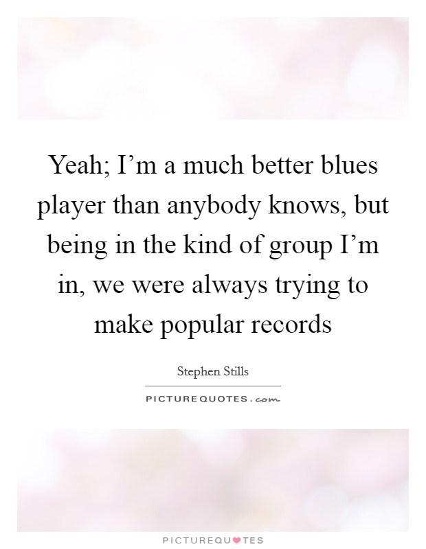 Yeah; I'm a much better blues player than anybody knows, but being in the kind of group I'm in, we were always trying to make popular records Picture Quote #1