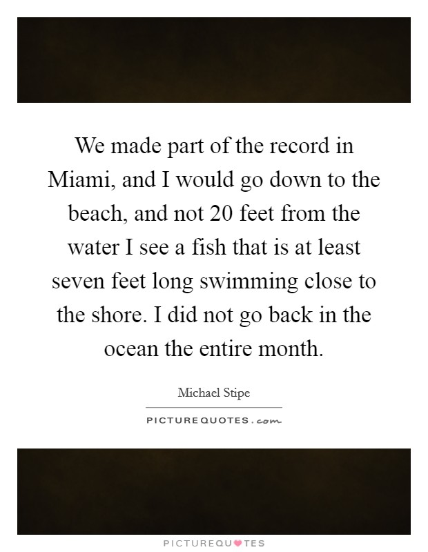 We made part of the record in Miami, and I would go down to the beach, and not 20 feet from the water I see a fish that is at least seven feet long swimming close to the shore. I did not go back in the ocean the entire month Picture Quote #1