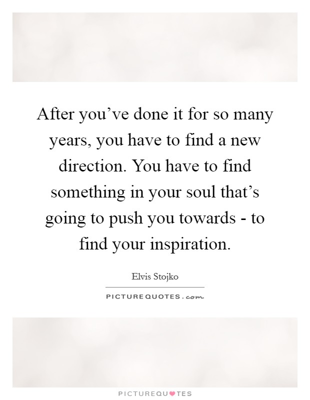 After you've done it for so many years, you have to find a new direction. You have to find something in your soul that's going to push you towards - to find your inspiration Picture Quote #1