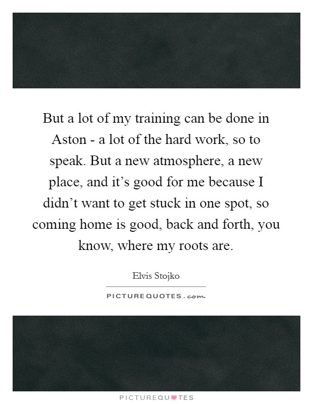 But a lot of my training can be done in Aston - a lot of the hard work, so to speak. But a new atmosphere, a new place, and it's good for me because I didn't want to get stuck in one spot, so coming home is good, back and forth, you know, where my roots are Picture Quote #1