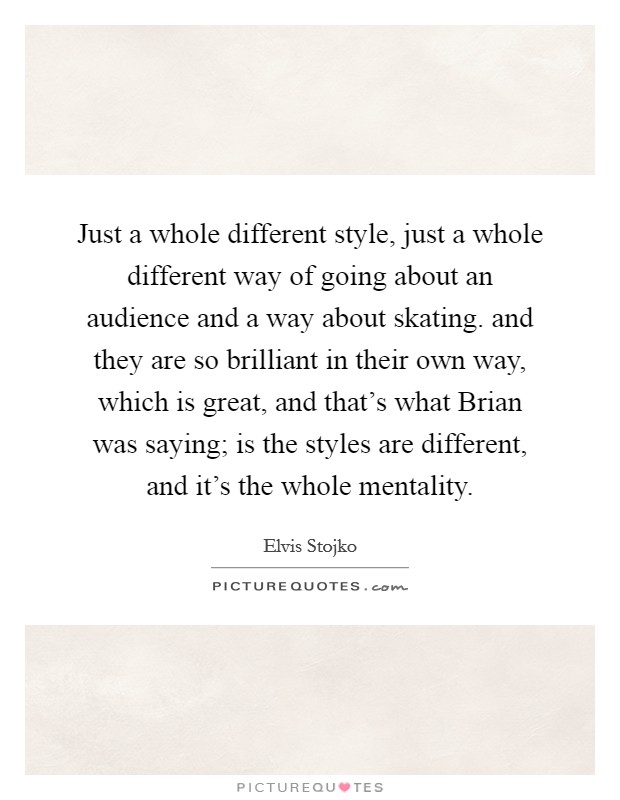 Just a whole different style, just a whole different way of going about an audience and a way about skating. and they are so brilliant in their own way, which is great, and that's what Brian was saying; is the styles are different, and it's the whole mentality Picture Quote #1
