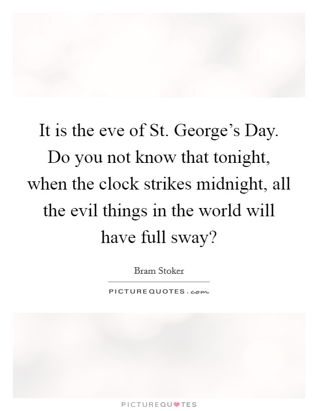 It is the eve of St. George's Day. Do you not know that tonight, when the clock strikes midnight, all the evil things in the world will have full sway? Picture Quote #1