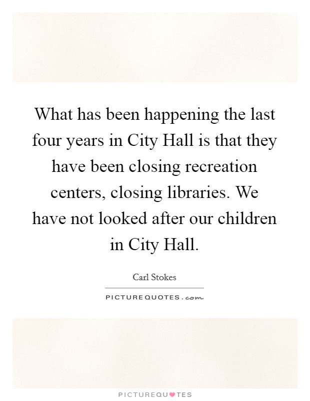What has been happening the last four years in City Hall is that they have been closing recreation centers, closing libraries. We have not looked after our children in City Hall Picture Quote #1