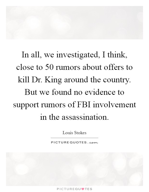 In all, we investigated, I think, close to 50 rumors about offers to kill Dr. King around the country. But we found no evidence to support rumors of FBI involvement in the assassination Picture Quote #1