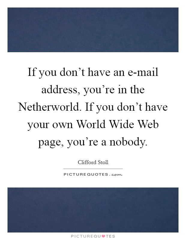 If you don't have an e-mail address, you're in the Netherworld. If you don't have your own World Wide Web page, you're a nobody Picture Quote #1
