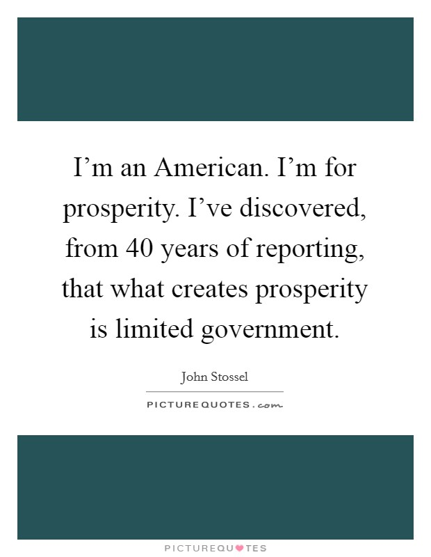 I'm an American. I'm for prosperity. I've discovered, from 40 years of reporting, that what creates prosperity is limited government Picture Quote #1