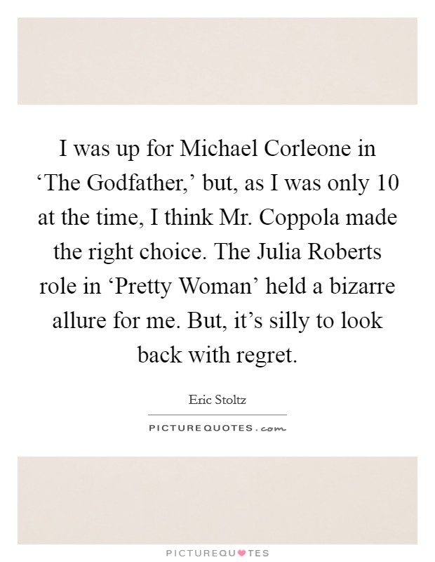 I was up for Michael Corleone in 'The Godfather,' but, as I was only 10 at the time, I think Mr. Coppola made the right choice. The Julia Roberts role in 'Pretty Woman' held a bizarre allure for me. But, it's silly to look back with regret Picture Quote #1