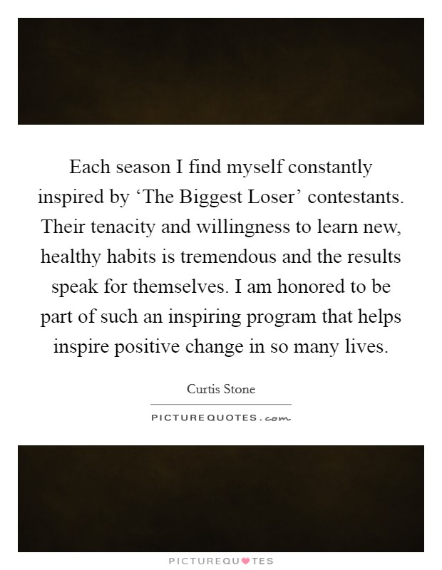 Each season I find myself constantly inspired by 'The Biggest Loser' contestants. Their tenacity and willingness to learn new, healthy habits is tremendous and the results speak for themselves. I am honored to be part of such an inspiring program that helps inspire positive change in so many lives Picture Quote #1