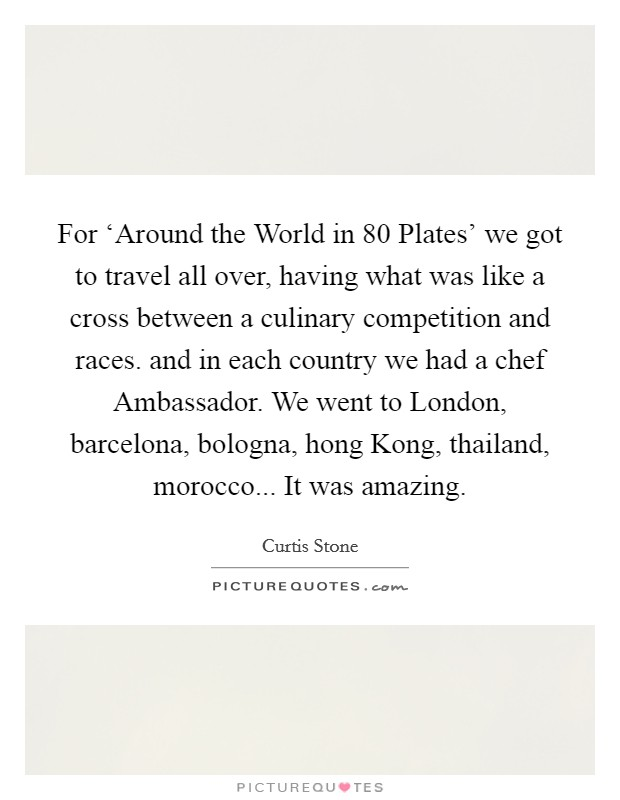 For 'Around the World in 80 Plates' we got to travel all over, having what was like a cross between a culinary competition and races. and in each country we had a chef Ambassador. We went to London, barcelona, bologna, hong Kong, thailand, morocco... It was amazing Picture Quote #1