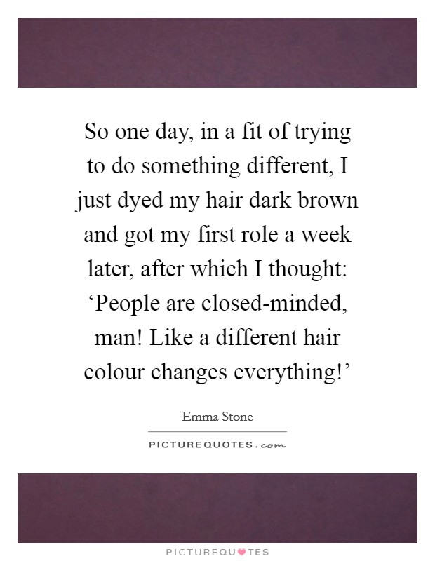 So one day, in a fit of trying to do something different, I just dyed my hair dark brown and got my first role a week later, after which I thought: 'People are closed-minded, man! Like a different hair colour changes everything!' Picture Quote #1