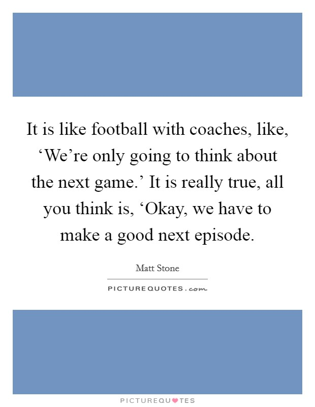It is like football with coaches, like, 'We're only going to think about the next game.' It is really true, all you think is, 'Okay, we have to make a good next episode Picture Quote #1