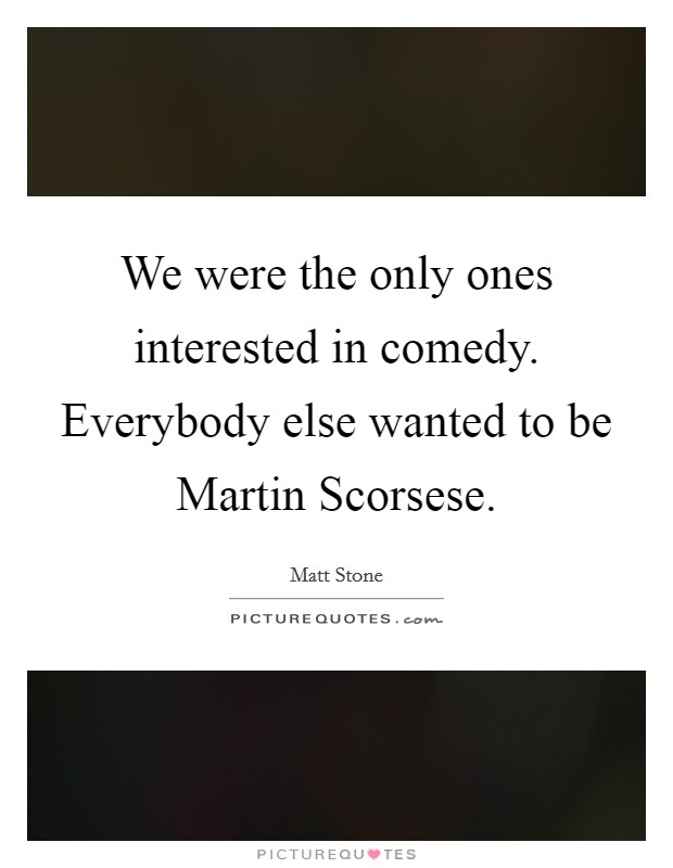 We were the only ones interested in comedy. Everybody else wanted to be Martin Scorsese Picture Quote #1