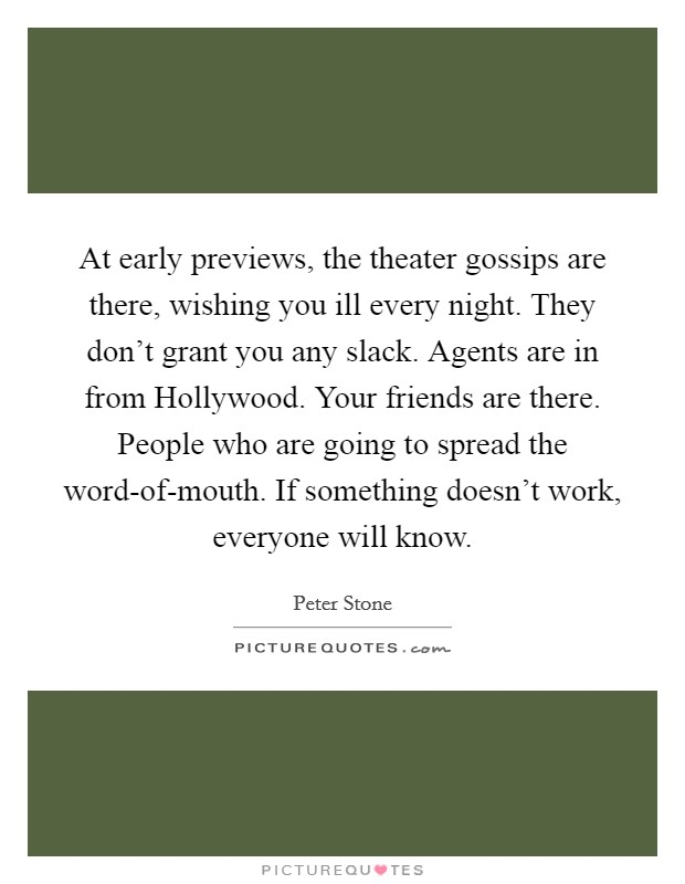 At early previews, the theater gossips are there, wishing you ill every night. They don't grant you any slack. Agents are in from Hollywood. Your friends are there. People who are going to spread the word-of-mouth. If something doesn't work, everyone will know Picture Quote #1