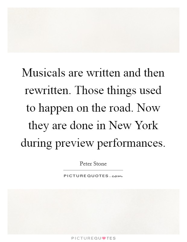 Musicals are written and then rewritten. Those things used to happen on the road. Now they are done in New York during preview performances Picture Quote #1