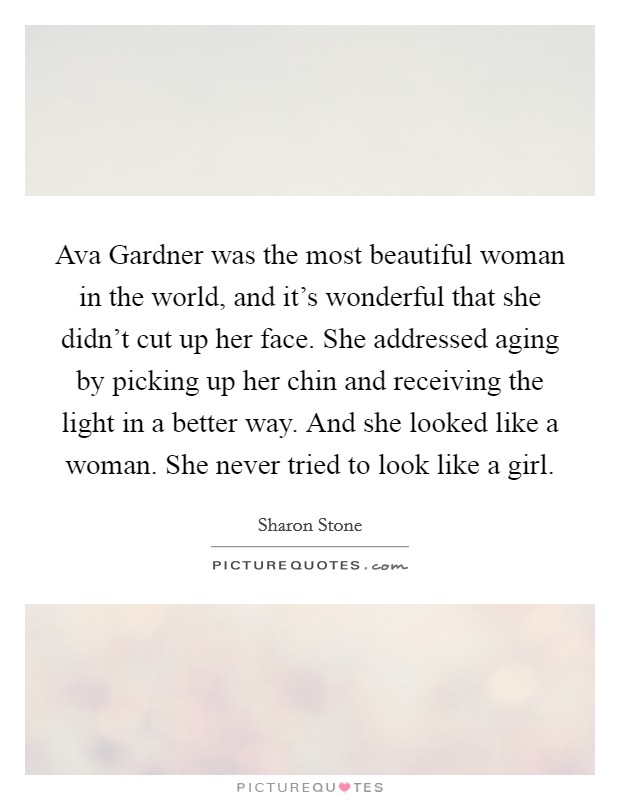 Ava Gardner was the most beautiful woman in the world, and it's wonderful that she didn't cut up her face. She addressed aging by picking up her chin and receiving the light in a better way. And she looked like a woman. She never tried to look like a girl Picture Quote #1