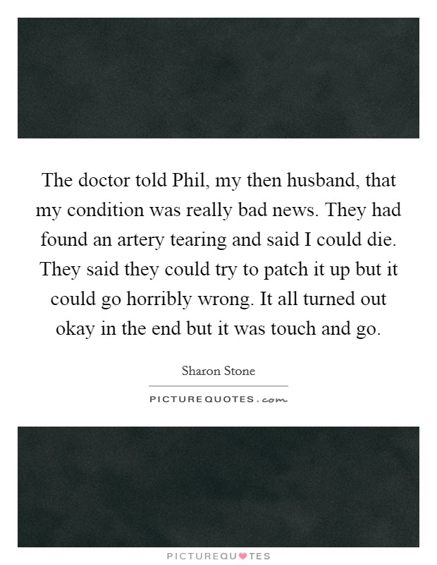 The doctor told Phil, my then husband, that my condition was really bad news. They had found an artery tearing and said I could die. They said they could try to patch it up but it could go horribly wrong. It all turned out okay in the end but it was touch and go Picture Quote #1
