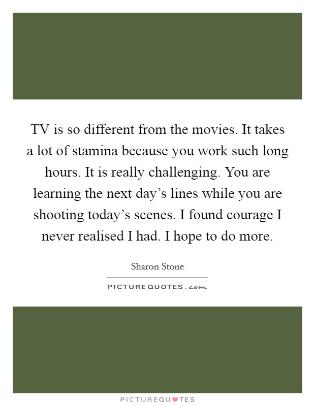 TV is so different from the movies. It takes a lot of stamina because you work such long hours. It is really challenging. You are learning the next day's lines while you are shooting today's scenes. I found courage I never realised I had. I hope to do more Picture Quote #1