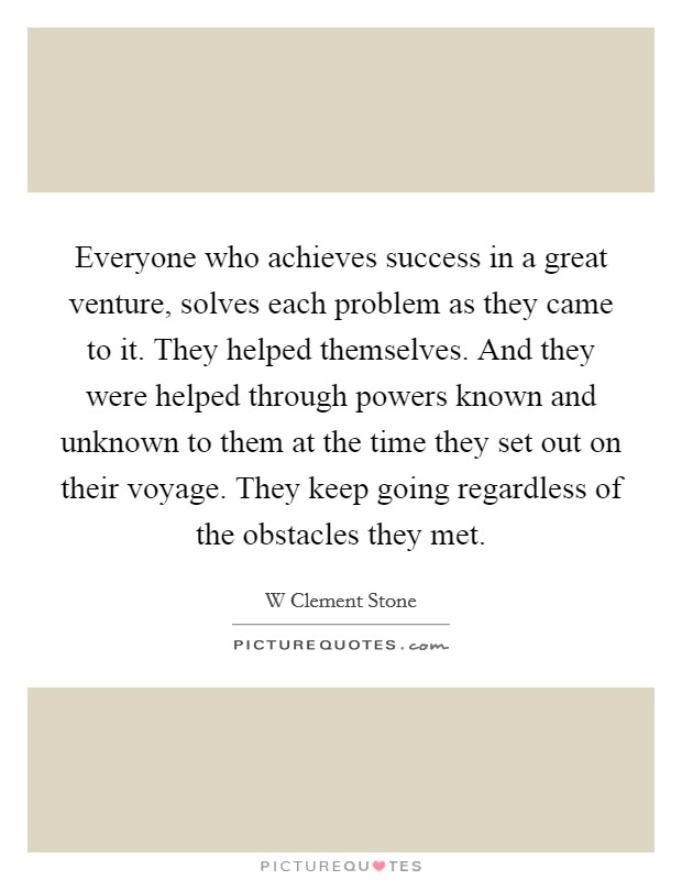 Everyone who achieves success in a great venture, solves each problem as they came to it. They helped themselves. And they were helped through powers known and unknown to them at the time they set out on their voyage. They keep going regardless of the obstacles they met Picture Quote #1