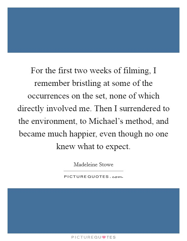 For the first two weeks of filming, I remember bristling at some of the occurrences on the set, none of which directly involved me. Then I surrendered to the environment, to Michael's method, and became much happier, even though no one knew what to expect Picture Quote #1